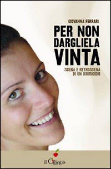 """Copertina del libro """"per non dargliela vinta. Scena e retroscena di un uxoricidio"""" di Giovanna Ferrari, edizioni Il Ciliegio."""